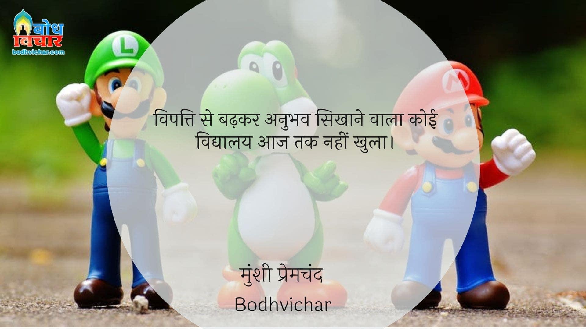 विपत्ति से बढ़कर अनुभव सिखाने वाला कोई विद्यालय आज तक नहीं खुला। : Vipatti se badhkar anubhav sikhaane wala vidyalaya aaj tak koi nahi khula hai. - मुंशी प्रेमचंद