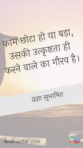 काम छोटा हो या बड़ा, उसकी उत्कृष्टता ही करने वाले का गौरव है। : Kaam chhota ho ya bada, uski utkrishta hi karna wale ka gaurav hai. - प्रज्ञा सुभाषित