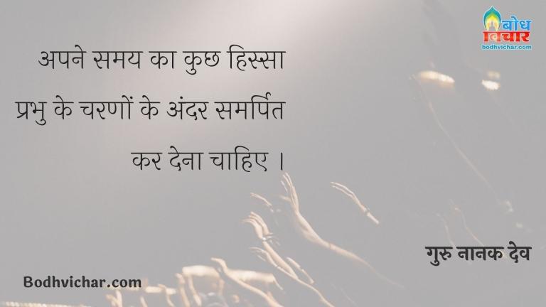 अपने समय का कुछ हिस्सा प्रभु के चरणों के अंदर समर्पित कर देना चाहिए । : Apne samay ka kuchh hissa prabhu ke charno ke andar samarpit kar dena chahiye. - गुरु नानक देव