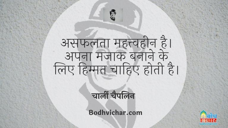 असफलता महत्त्वहीन है। अपना मजाक बनाने के लिए हिम्मत चाहिए होती है। : Asafalta mahatvheen hai, apna mazak banane ke liye himmat chahiye hoti hai. - चार्ली चैपलिन
