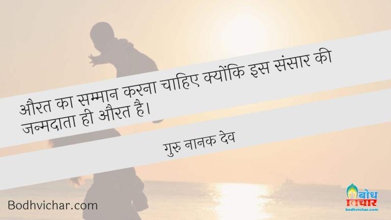 औरत का सम्मान करना चाहिए क्योंकि इस संसार की जन्मदाता ही औरत है। : Aurat ka samman karna chahiye kyonki is sansaar ki janmdata aurat hi hai - गुरु नानक देव