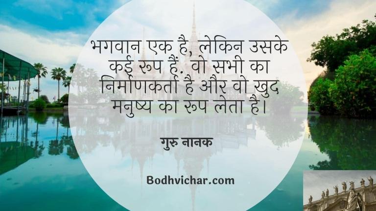भगवान एक है, लेकिन उसके कई रूप हैं. वो सभी का निर्माणकर्ता है और वो खुद मनुष्य का रूप लेता है। : Bhagvan ek hai lekin uske kai roop hain. wo sabhi ka nirmankarta hai aur vo khud manushya ka roop leta hai. - गुरु नानक देव
