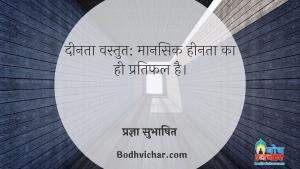 दीनता वस्तुत: मानसिक हीनता का ही प्रतिफल है। : Deenta vastutah mansik heenta ka pratiphal hai - प्रज्ञा सुभाषित