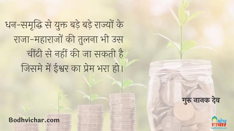 धन-समृद्धि से युक्त बड़े बड़े राज्यों के राजा-महाराजों की तुलना भी उस चींटी से नहीं की जा सकती है जिसमे में ईश्वर का प्रेम भरा हो। : Dhan samriddhi se yukt bade rajyo ke maharaja ki tulna me vah cheenti bhi shreshta hai jisme ishvar ka prem bhara ho - गुरु नानक देव