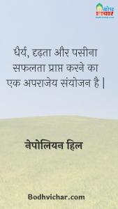 धैर्य, दृढ़ता और पसीना सफलता प्राप्त करने का एक अपराजेय संयोजन है | : Dheeraj, dridhta aur paseena safalta praapt karne ka aparajey sanyojan hai. - नेपोलियन हिल