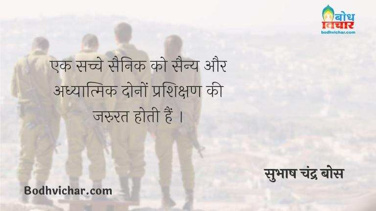 एक सच्चे सैनिक को सैन्य और अध्यात्मिक दोनों प्रशिक्षण की जरुरत होती हैं । : Ek sachche sainik ko sainya uaur adhyatma dono ki jaroorat hoti hai. - सुभाष चन्द्र बोस