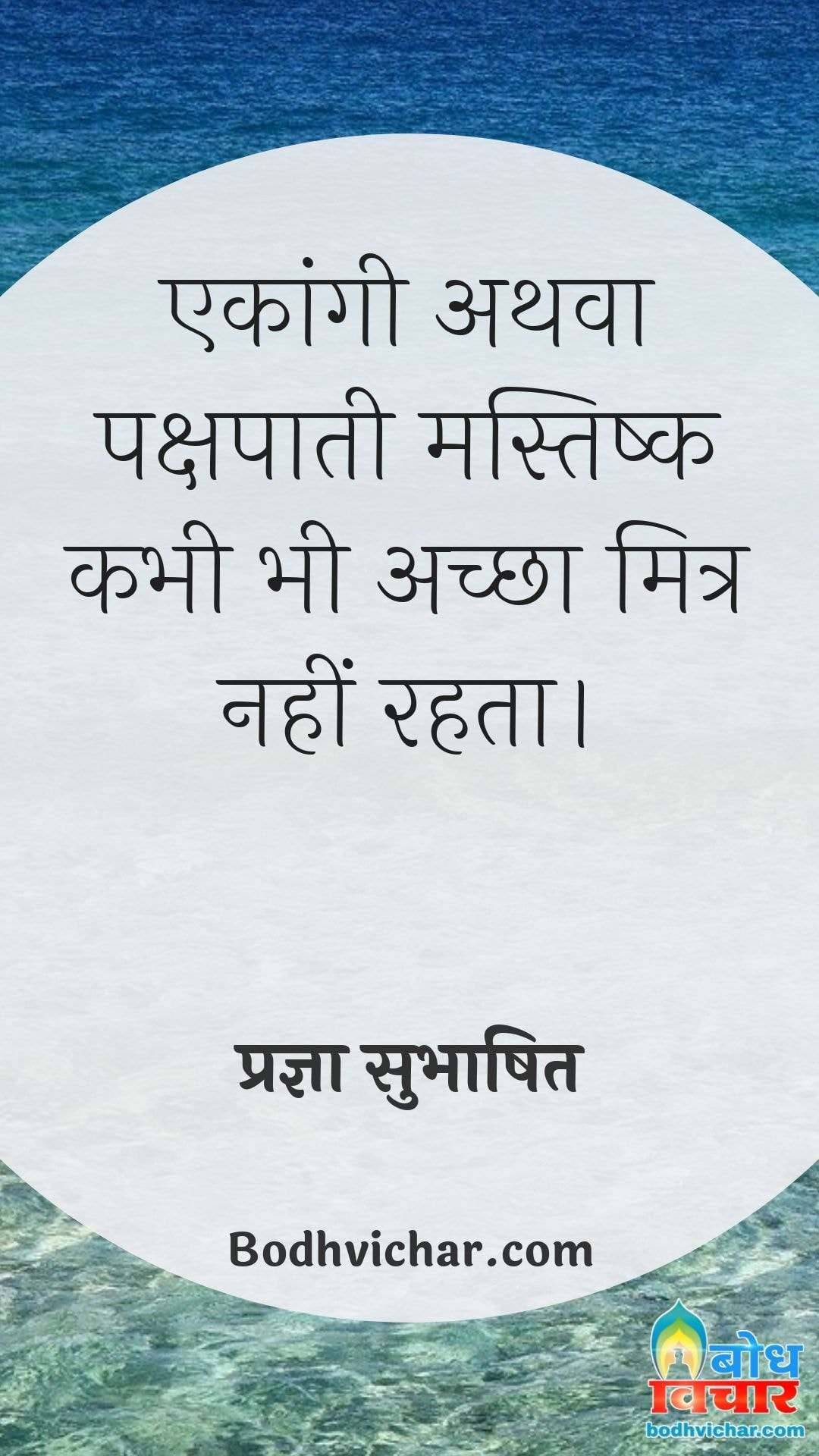 एकांगी अथवा पक्षपाती मस्तिष्क कभी भी अच्छा मित्र नहीं रहता। : Ekangi athva pakshapaati mastisk kabhi bhi achcha mitra nahi rakh sakta - प्रज्ञा सुभाषित
