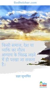 किसी समाज, देश या व्यक्ति का गौरव अन्याय के विरुद्ध लड़ने में ही परखा जा सकता है। : Kisi samaj, dewsh ya vyakti ka gaurav anyaay ke viruddha ladne me hi parkhaa ja sakta hai - प्रज्ञा सुभाषित