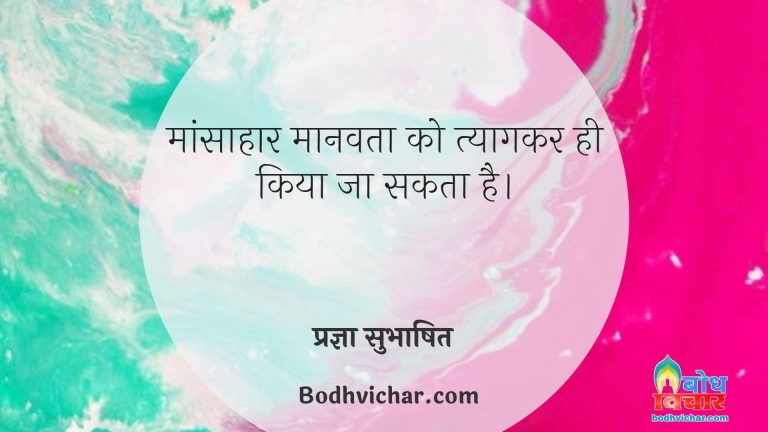 मांसाहार मानवता को त्यागकर ही किया जा सकता है। : Maansahaar manavta ko tyaagkar hi kiya jaa sakta hai. - प्रज्ञा सुभाषित