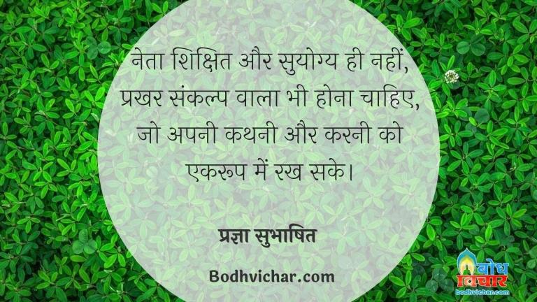नेता शिक्षित और सुयोग्य ही नहीं, प्रखर संकल्प वाला भी होना चाहिए, जो अपनी कथनी और करनी को एकरूप में रख सके। : Neta shikshit aur suyogya hi nahi, prakhar sankalp vala hona chahiye jo apni kathni aur karni ko ekroopta me rakhe. - प्रज्ञा सुभाषित