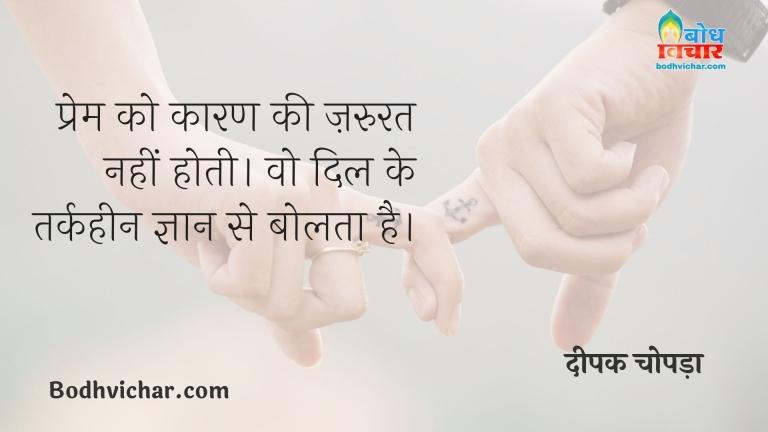 प्रेम को कारण की ज़रुरत नहीं होती। वो दिल के तर्कहीन ज्ञान से बोलता है। : Prem ko karan ki avshyakta nahi hoti. vah dil ke tarkheen gyan se bolta hai. - दीपक चोपड़ा