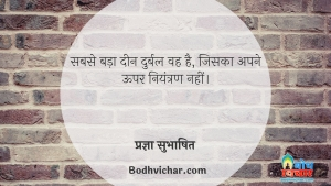 सबसे बड़ा दीन दुर्बल वह है, जिसका अपने ऊपर नियंत्रण नहीं। : Sabse bada deen durbal vah hai jiska apne oopar niyantran nahi - प्रज्ञा सुभाषित