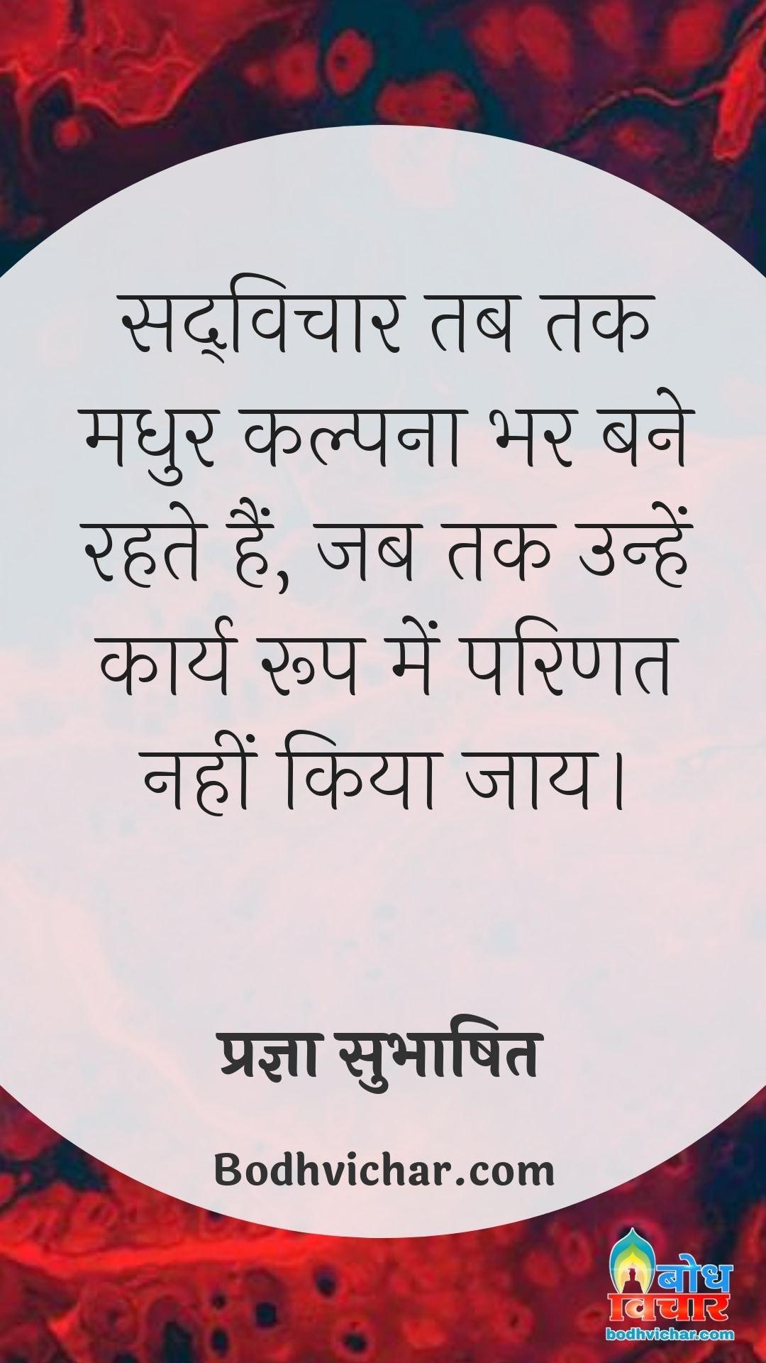 सद्विचार तब तक मधुर कल्पना भर बने रहते हैं, जब तक उन्हें कार्य रूप में परिणत नहीं किया जाय। : Sadvichar tab tak madhur kalpana bhar bane rahte hain, jab tak unhe karya roop me parinit nahi kiya jata. - प्रज्ञा सुभाषित