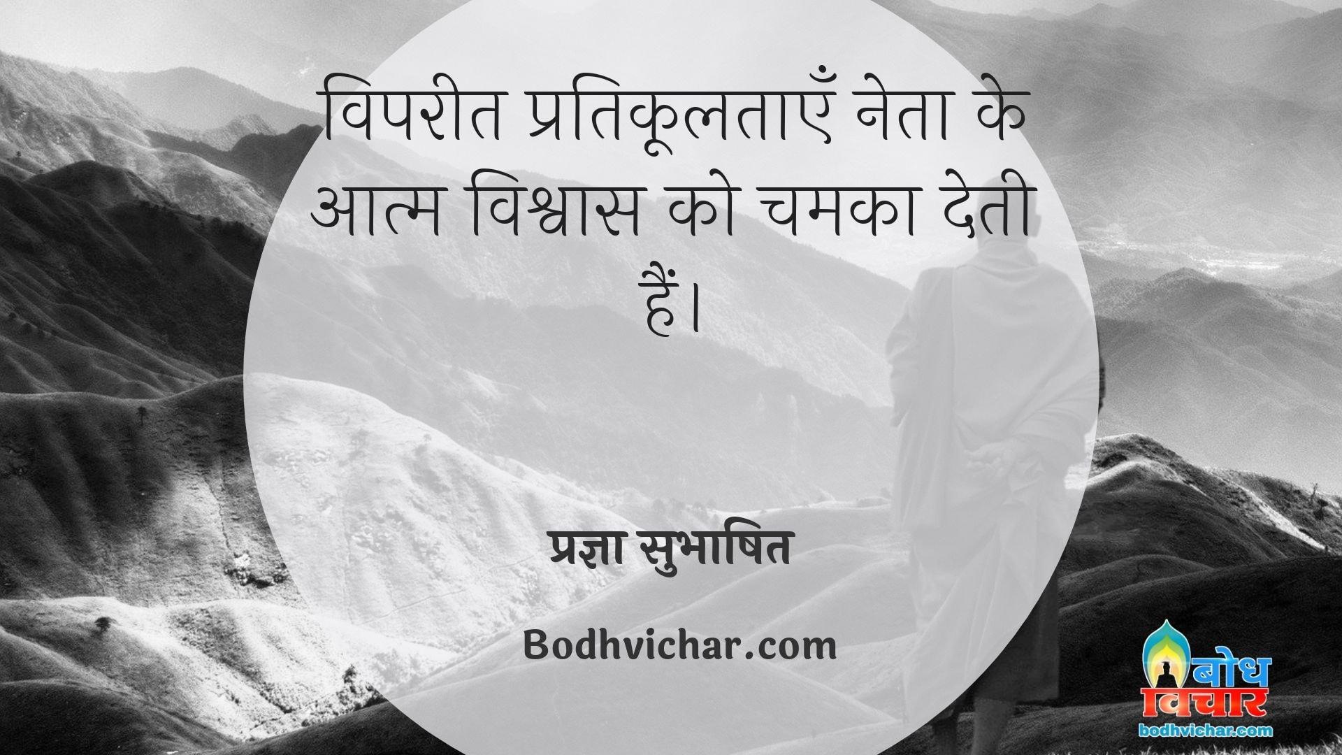 विपरीत प्रतिकूलताएँ नेता के आत्म विश्वास को चमका देती हैं। : Vipareet pratikooltaye neta ke aatm-vishwas ko chamka deti hain. - प्रज्ञा सुभाषित