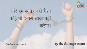 यदि हम स्वतंत्र नहीं हैं तो कोई भी हमारा आदर नहीं करेगा। : Yadi hum swatantra nahi hain to koi hamara aadar nahi karega - ए पी जे अब्दुल कलाम