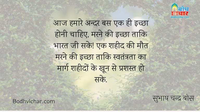 आज हमारे अन्दर बस एक ही इच्छा होनी चाहिए, मरने की इच्छा ताकि भारत जी सके! एक शहीद की मौत मरने की इच्छा ताकि स्वतंत्रता का मार्ग शहीदों के खून से प्रशस्त हो सके. : Aaj hamare andar bas ek ichcha honi chahiye, marne ki ichchha taaki bharat jee sake. ek shaheed ki maut marne ki ichchha taaki swatantrata ka marg shahidon ke khoon se prashast ho sake. - सुभाष चन्द्र बोस