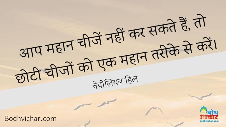 आप महान चीजें नहीं कर सकते हैं, तो छोटी चीजों को एक महान तरीके से करें। : Aap mahan cheezen nahi sakte to chhoti cheeje mahan tareeke se karein. - नेपोलियन हिल