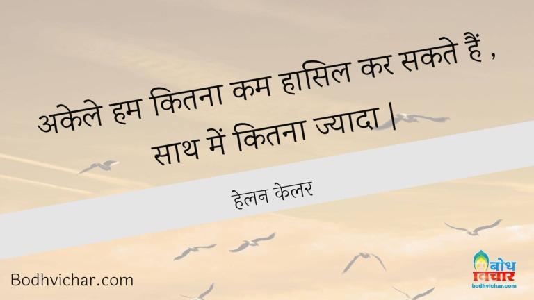 अकेले हम कितना कम हासिल कर सकते हैं , साथ में कितना ज्यादा   : Akele hum kitna kam haasil kar sath me kitna jyada. - हेलन केलर