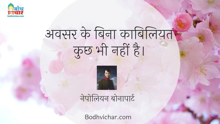 अवसर के बिना काबिलियत कुछ भी नहीं है। : Avsar ke bina kabiliyat kuchh bhi nahi hai. - नेपोलियन बोनापार्ट