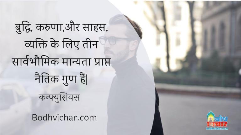 बुद्धि, करुणा,और साहस, व्यक्ति के लिए तीन सार्वभौमिक मान्यता प्राप्त नैतिक गुण हैं  : Buddhi karuna aur saahas vyakti ke liye teen sarvabhaumik manyata prapt naitik gun hain. - कन्फ्युशियस