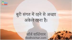 बुरी संगत में रहने से अच्छा अकेले रहना है। : Buri sangat me rehne se akela rehn achcha hai. - जॉर्ज वाशिंगटन