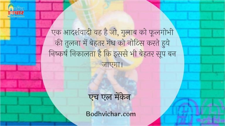 एक आदर्शवादी वह है जो, गुलाब को फूलगोभी की तुलना में बेहतर गंध को नोटिस करते हुये निष्कर्ष निकालता है कि इससे भी बेहतर सूप बन जाएगा। : Ek aadarshvaadi vah hai jo gulab ko phoolgobhi ki tulna mebehtar gandh ko notice karte hue yah nishkarsh nikalta hai ki isse bhi behatar soup ban jayega  - एच एल मेंकेन