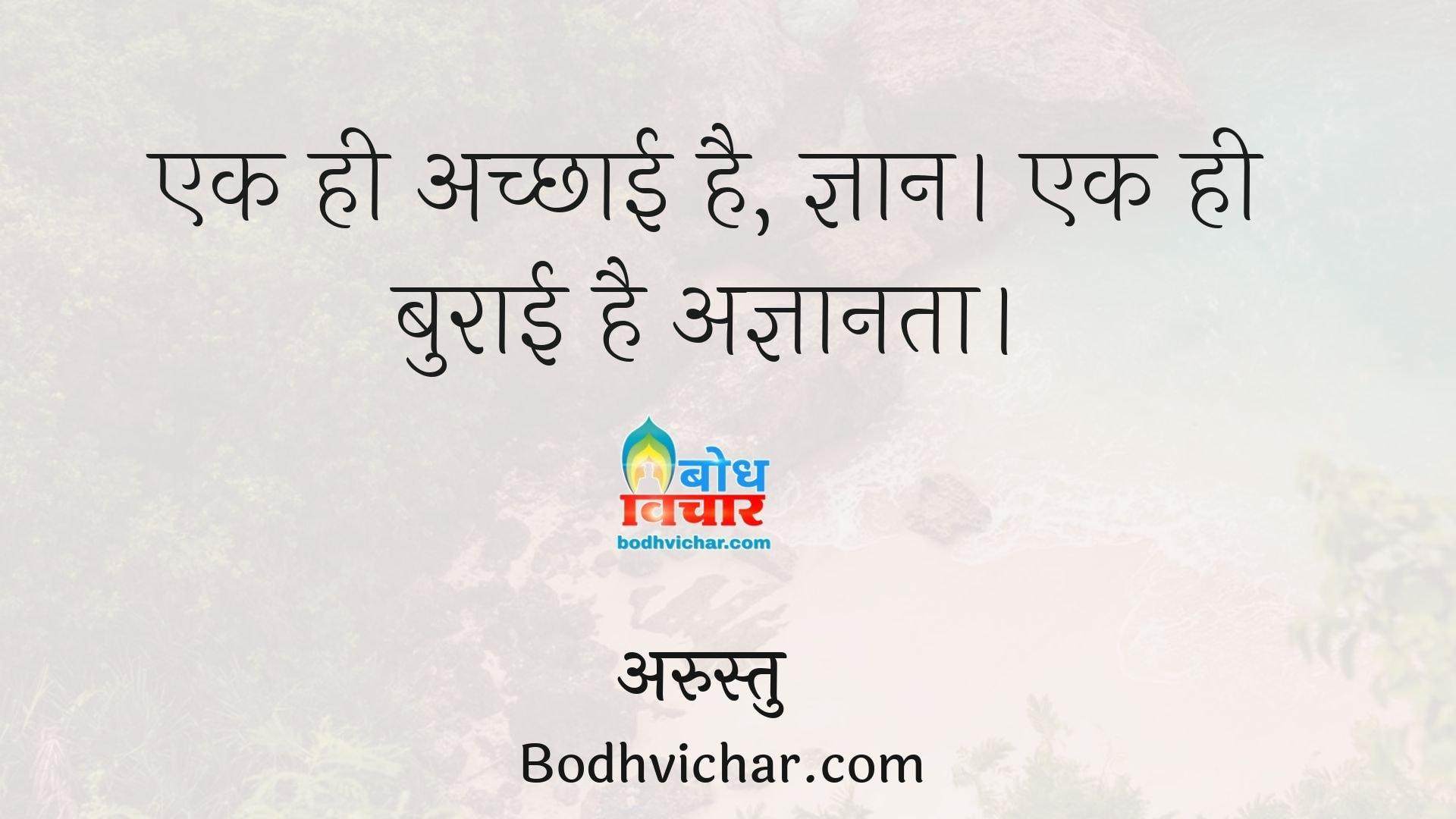 एक ही अच्छाई है, ज्ञान। एक ही बुराई है अज्ञानता। : Ek hi achchai hai - gyaan aur ek hi buraai hai - agyanta - अरस्तु