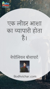 एक लीडर आशा का व्यापारी होता है। : Ek leader aasha ka vyapari hota hai - नेपोलियन बोनापार्ट