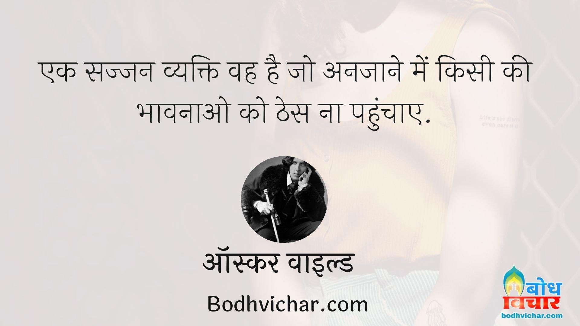 एक सज्जन व्यक्ति वह है जो अनजाने में किसी की भावनाओ को ठेस ना पहुंचाए. : Ek sajjan vyakti vah hai jo anjaane me bhi kisi ki bhavnaao ko thes na pahuchaye - ऑस्कर वाइल्ड