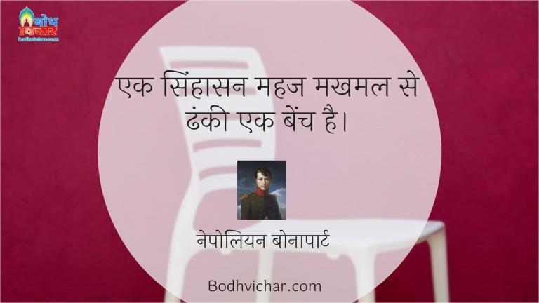 एक सिंहासन महज मखमल से ढंकी एक बेंच है। : Ek singhasan mahaj makhmal se dhanki bench hai - नेपोलियन बोनापार्ट