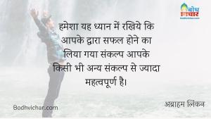 हमेशा यह ध्यान में रखिये कि आपके द्वारा सफल होने का लिया गया संकल्प आपके किसी भी अन्य संकल्प से ज्यादा महत्वपूर्ण है। : Hamesha dhyan rakhiye ki aapke dwara safal hone ka liya gaya sankalp aapke anya kisi bhi sankalp se jyada mahatvapoorna hai. - अब्राहम लिंकन