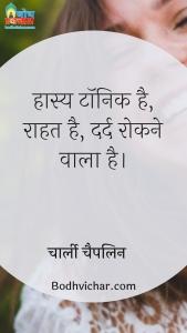 हास्य टॉनिक है, राहत है, दर्द रोकने वाला है। : Hasya tonic hai, raahat hai, dard rokne wala hai. - चार्ली चैपलिन