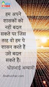 हम अपने शासकों को नहीं बदल सकते पर जिस तरह वो हम पे शासन करते हैं उसे बदल सकते हैं। : Hum apne shasako ko nahi badal sakte lekin jsi tarah ve humpe shasan karte hai use badal sakte hain. - धीरूभाई अम्बानी