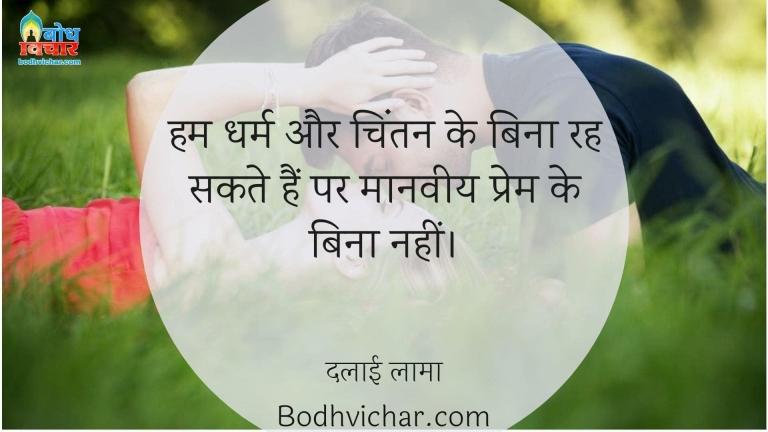 हम धर्म और चिंतन के बिना रह सकते हैं पर मानवीय प्रेम के बिना नहीं। : Hum dharma aur hintan ke bina rah sakte hain lekin manveey prem ke bina nahi  - दलाई लामा