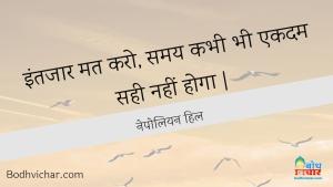 इंतजार मत करो, समय कभी भी एकदम सही नहीं होगा | : Intezar mat karo, samay kabhi bhi ekdum sahi nahi hoga. - नेपोलियन हिल