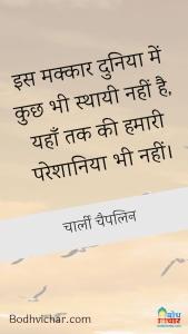 इस मक्कार दुनिया में कुछ भी स्थायी नहीं है, यहाँ तक की हमारी परेशानिया भी नहीं। : Is makkar duniya me kuchh bhi sthaayi nahin hai yahan tak ki hamari pareshaniya bhi. - चार्ली चैपलिन