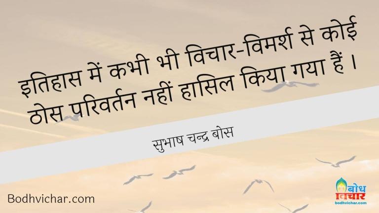 इतिहास में कभी भी विचार-विमर्श से कोई ठोस परिवर्तन नहीं हासिल किया गया हैं । : Itihas me vichar vimarsh se koi thos parivartan nahi haasil kiya gaya. - सुभाष चन्द्र बोस