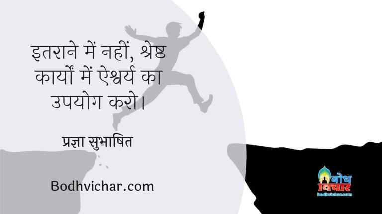 इतराने में नहीं, श्रेष्ठ कार्यों में ऐश्वर्य का उपयोग करो। : Itraane me nahi shreshta karyo me aishwarya ka upyog karein - प्रज्ञा सुभाषित