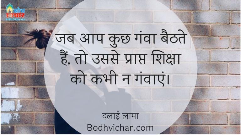 जब आप कुछ गंवा बैठते हैं, तो उससे प्राप्त शिक्षा को कभी न गंवाएं। : Jab aap kuchh ganva dete hain to usse prapt siksha ko kabhi na ganvaye. - दलाई लामा