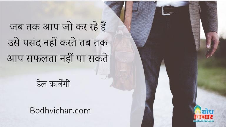जब तक आप जो कर रहे हैं उसे पसंद नहीं करते तब तक आप सफलता नहीं पा सकते : Jab tak aap jo kar rahe hain us epasand nahi karte tab tak aap safal nahi ho sakte. - डेल कार्नेगी