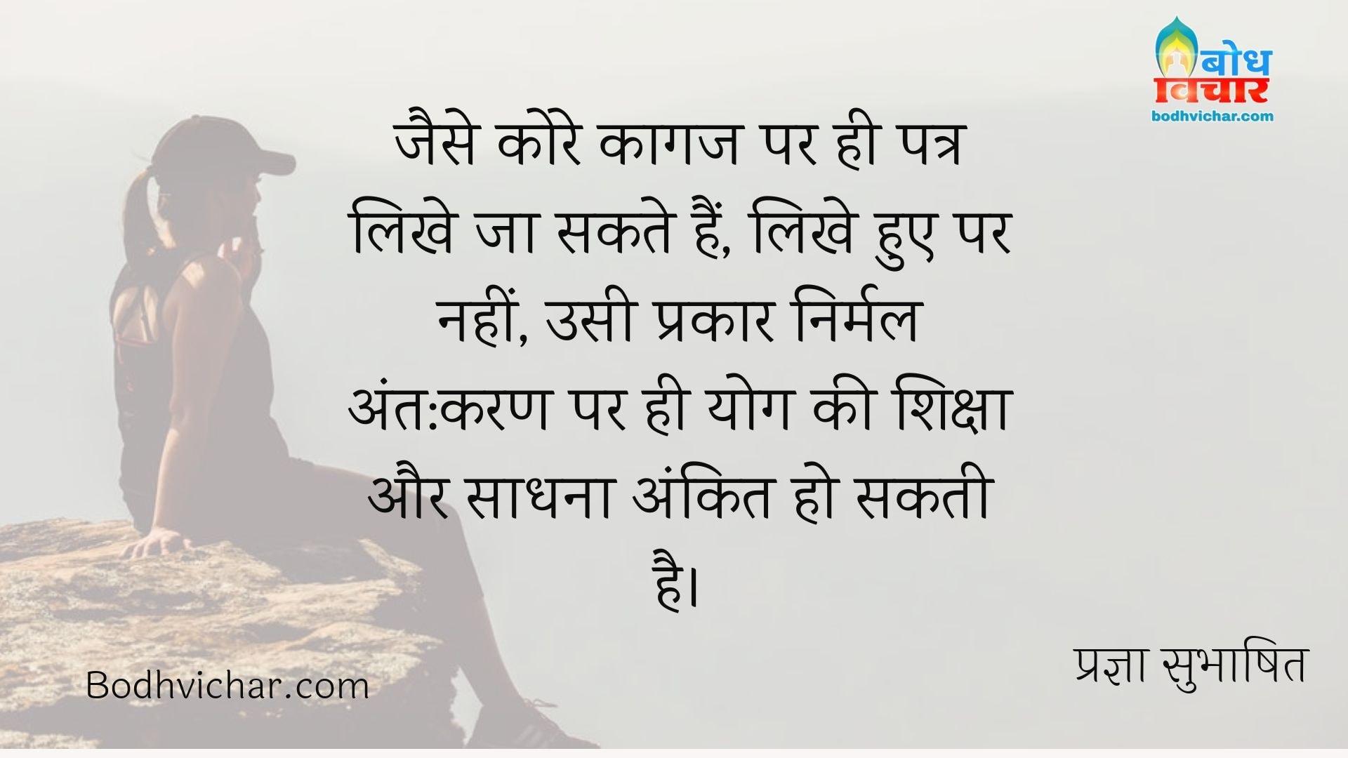 जैसे कोरे कागज पर ही पत्र लिखे जा सकते हैं, लिखे हुए पर नहीं, उसी प्रकार निर्मल अंत:करण पर ही योग की शिक्षा और साधना अंकित हो सकती है। : Jaise kore kagaj par hi patra likhe ja sak, likhe hue ke oopar nahi, usi prakar nirmal antahkaran par hi yoga ki shisksha aur sadhna ankit ho sakti hai. - प्रज्ञा सुभाषित