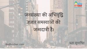 जनसंख्या की अभिवृद्धि हजार समस्याओं की जन्मदात्री है। : Jansankhay abhivriddhi hjaar samasyao ki janm-daatri hai. - प्रज्ञा सुभाषित