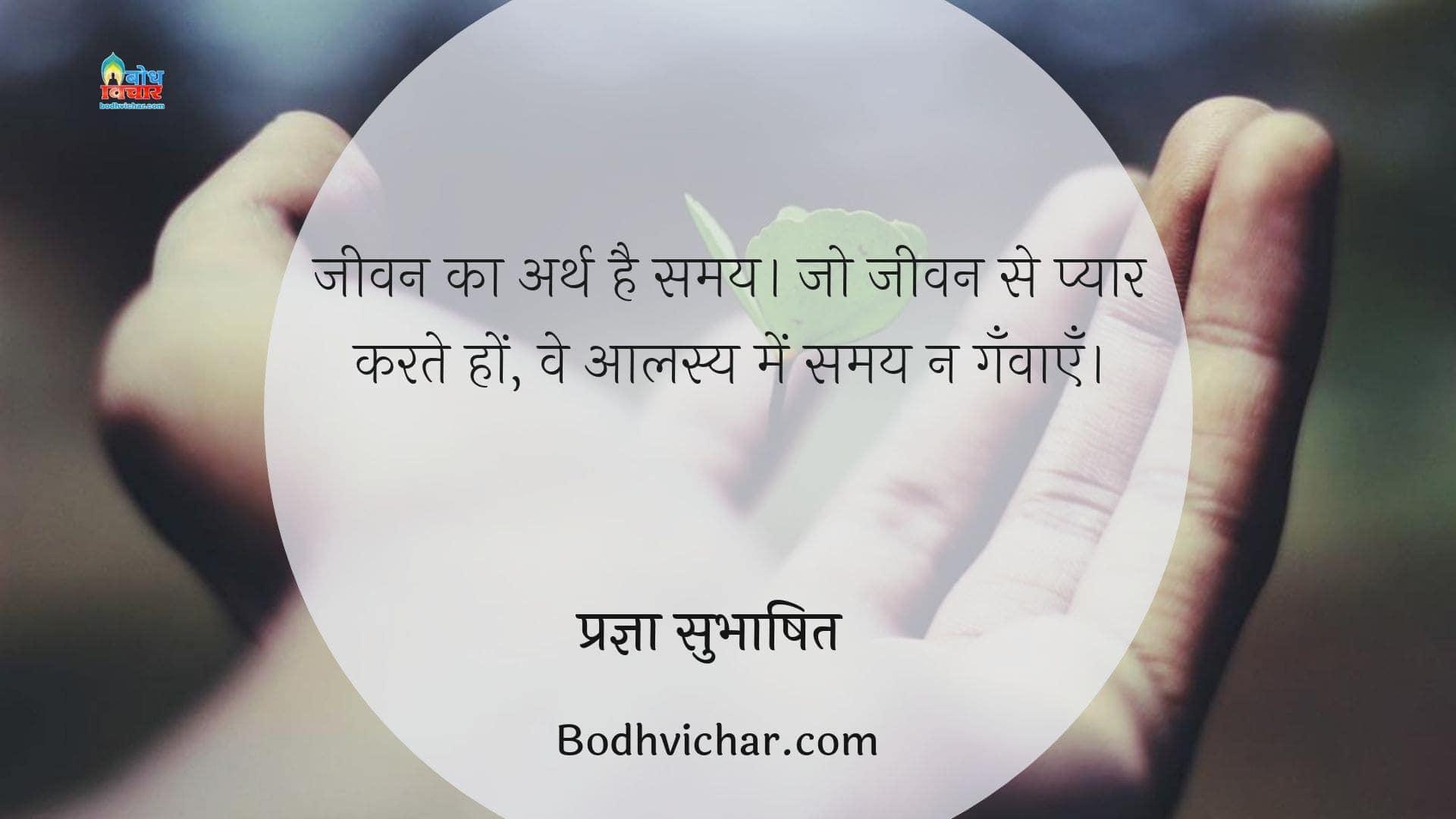 जीवन का अर्थ है समय। जो जीवन से प्यार करते हों, वे आलस्य में समय न गँवाएँ। : Jeevan ka arth hai samay. jo jeevan se pyar karte hain ve alasya me samay na ganvaate. - प्रज्ञा सुभाषित