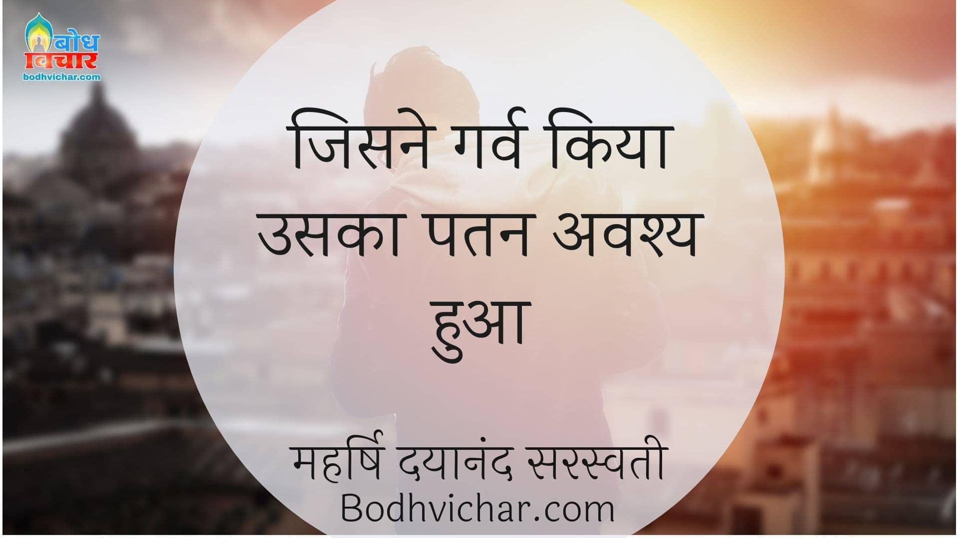जिसने गर्व किया उसका पतन अवश्य हुआ : Jisne garv kiya uska patan avashya hua - महर्षि दयानंद सरस्वती