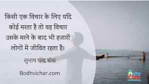 किसी एक विचार के लिए यदि कोई मरता है तो वह विचार उसके मरने के बाद भी हजारों लोगों में जीवित रहता है। : Kisi vichar ke liye byadi koi vyakti marta hai to vah vichar uske marne ke baad bhi hazaro logo me zinda rehta hai. - सुभाष चन्द्र बोस