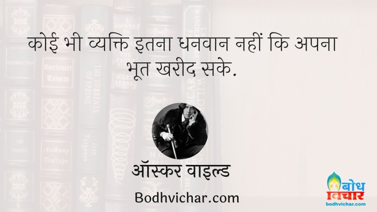 कोई भी व्यक्ति इतना धनवान नहीं कि अपना भूत खरीद सके. : Koi bhi vyakti itna dhanvaan nahi ho sakta ki apna bhoot khareed sake - ऑस्कर वाइल्ड
