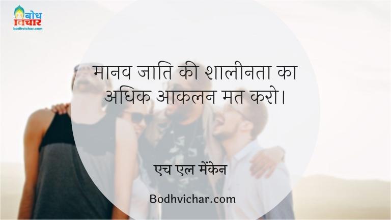 मानव जाति की शालीनता का अधिक आकलन मत करो। : Maanav jati ki shaalinta ka adhik aanklan mat karo - एच एल मेंकेन
