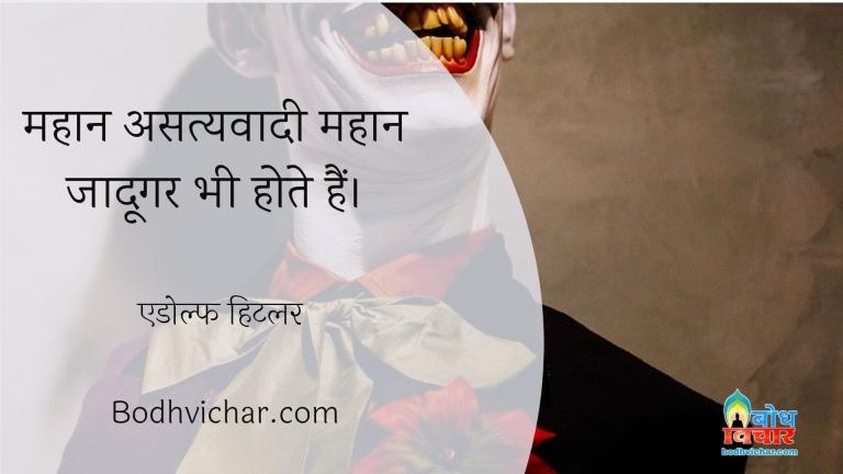 महान असत्यवादी महान जादूगर भी होते हैं। : Mahan asatyavadi mahan jadoogar bhi hote hain. - एडोल्फ हिटलर