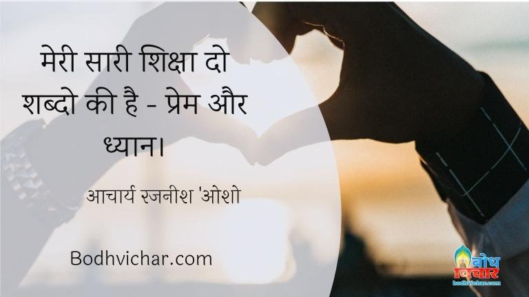 मेरी सारी शिक्षा दो शब्दो की है – प्रेम और ध्यान। : Meri saari shiksha do shabdo ki hai- prem aur dhyan - आचार्य रजनीश 'ओशो'