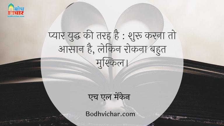 प्यार युद्ध की तरह है : शुरू करना तो आसान है, लेकिन रोकना बहुत मुश्किल। : Pyaar yuddha ki tarah hai, shuru karna to aasan lekin rokna mushkil - एच एल मेंकेन